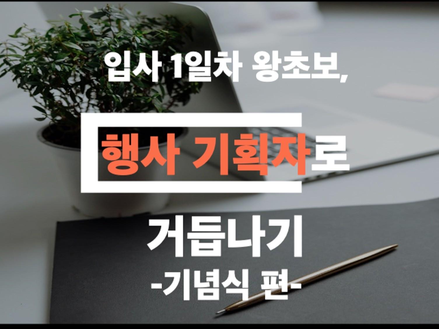 입사 1일차 왕초보가 행사 기획자로거듭나는노하우 드립니다.