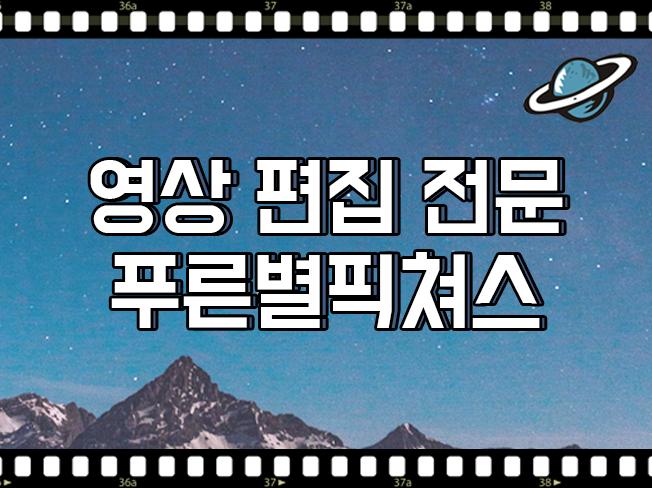 동영상 편집전문 푸른별픽쳐스  SNS, 바이럴 영상 편집해 드립니다.