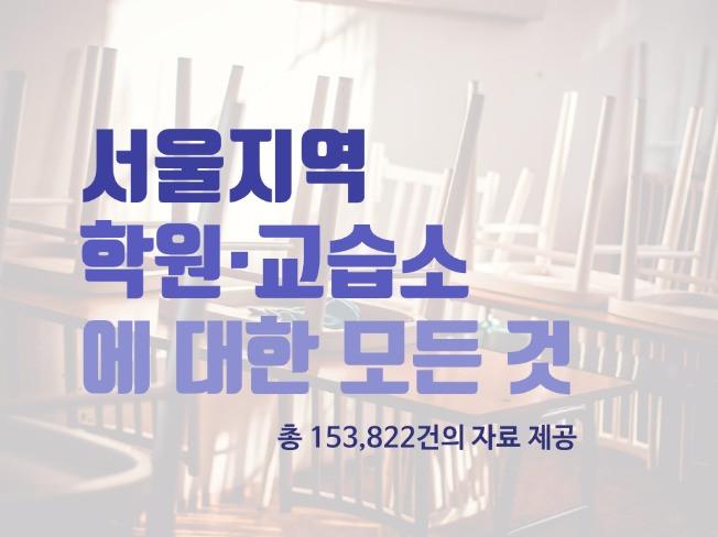서울지역 모든 학원/ 교습소에 대한 자료(총 153,822개 자료) 를 드립니다
